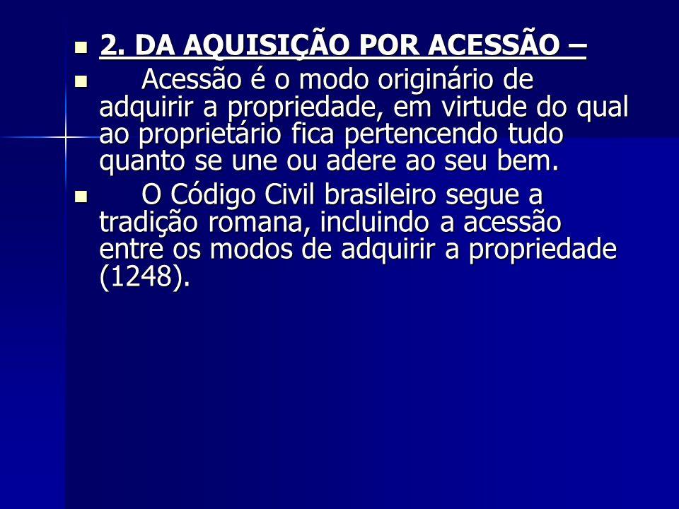 2. DA AQUISIÇÃO POR ACESSÃO – 2. DA AQUISIÇÃO POR ACESSÃO – Acessão é o modo originário de adquirir a propriedade, em virtude do qual ao proprietário