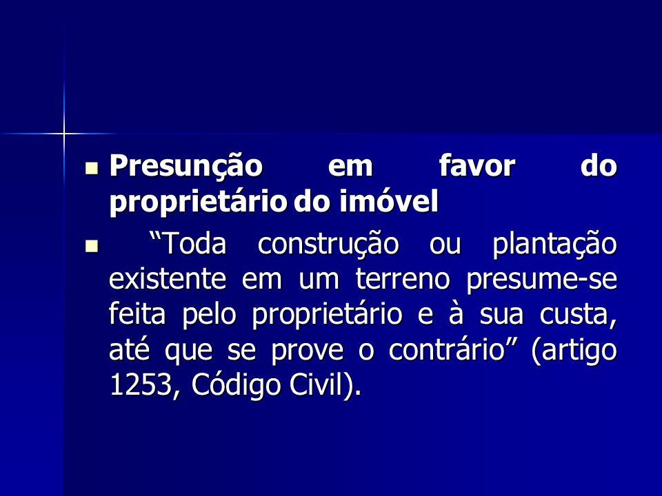 """Presunção em favor do proprietário do imóvel Presunção em favor do proprietário do imóvel """"Toda construção ou plantação existente em um terreno presum"""