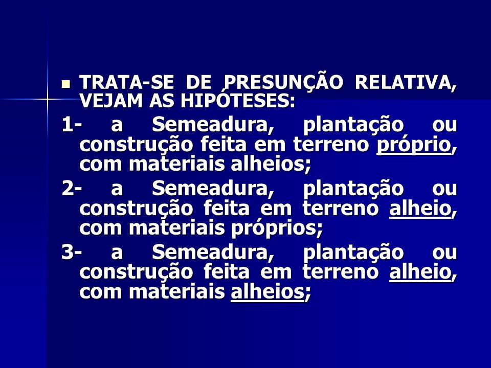 TRATA-SE DE PRESUNÇÃO RELATIVA, VEJAM AS HIPÓTESES: TRATA-SE DE PRESUNÇÃO RELATIVA, VEJAM AS HIPÓTESES: 1- a Semeadura, plantação ou construção feita