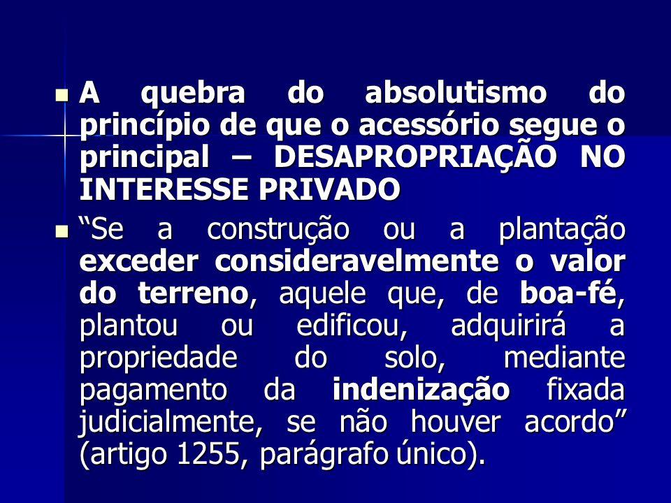 A quebra do absolutismo do princípio de que o acessório segue o principal – DESAPROPRIAÇÃO NO INTERESSE PRIVADO A quebra do absolutismo do princípio d