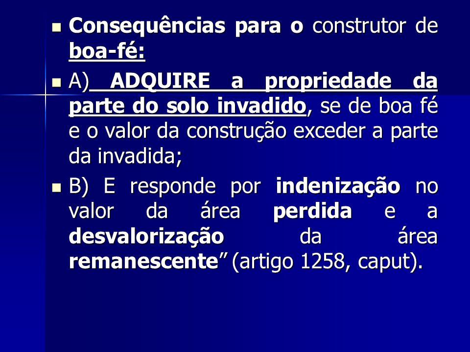 Consequências para o construtor de boa-fé: Consequências para o construtor de boa-fé: A) ADQUIRE a propriedade da parte do solo invadido, se de boa fé