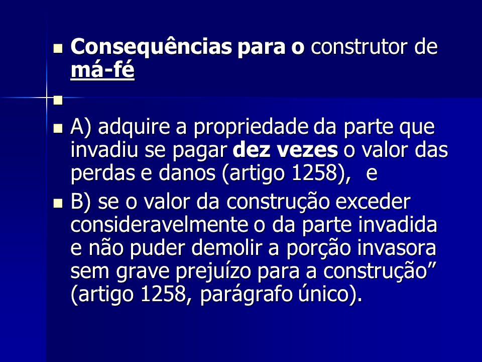 Consequências para o construtor de má-fé Consequências para o construtor de má-fé A) adquire a propriedade da parte que invadiu se pagar dez vezes o v