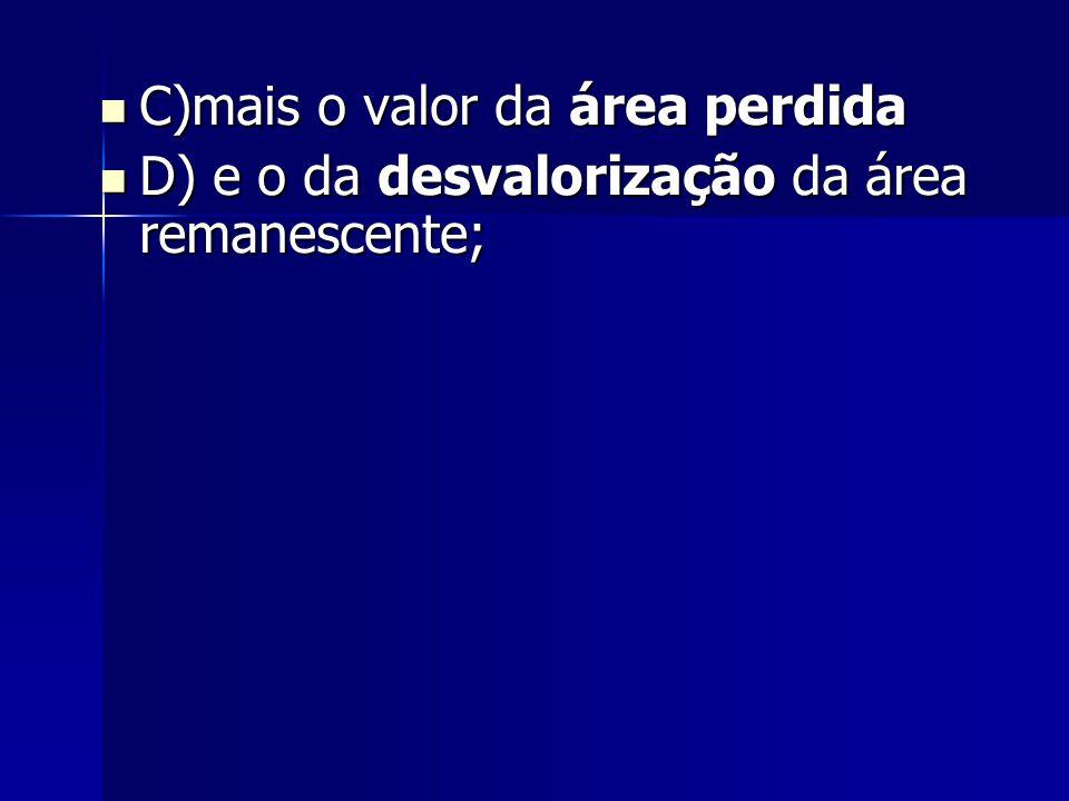C)mais o valor da área perdida C)mais o valor da área perdida D) e o da desvalorização da área remanescente; D) e o da desvalorização da área remanesc