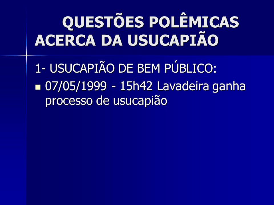QUESTÕES POLÊMICAS ACERCA DA USUCAPIÃO 1- USUCAPIÃO DE BEM PÚBLICO: 07/05/1999 - 15h42 Lavadeira ganha processo de usucapião 07/05/1999 - 15h42 Lavade