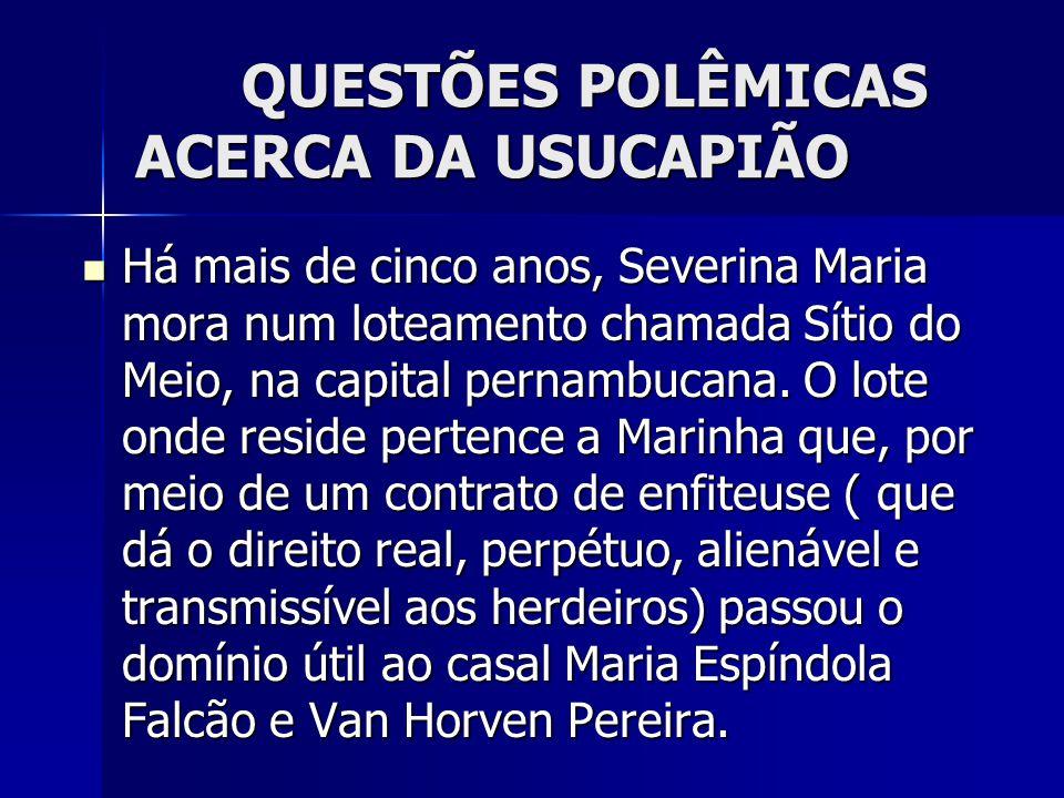 QUESTÕES POLÊMICAS ACERCA DA USUCAPIÃO Há mais de cinco anos, Severina Maria mora num loteamento chamada Sítio do Meio, na capital pernambucana. O lot
