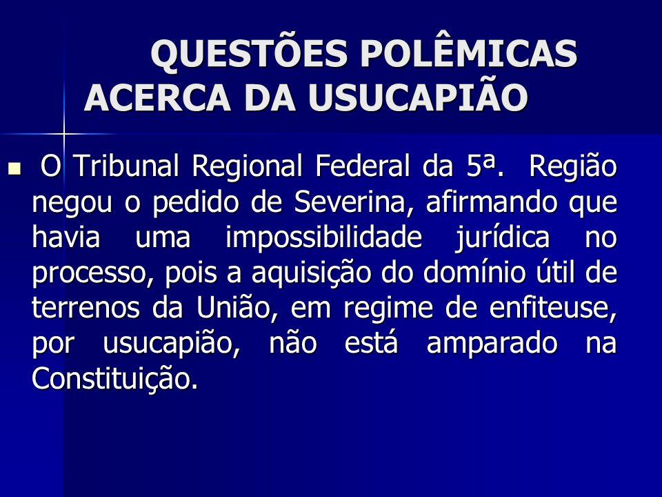 QUESTÕES POLÊMICAS ACERCA DA USUCAPIÃO O Tribunal Regional Federal da 5ª. Região negou o pedido de Severina, afirmando que havia uma impossibilidade j