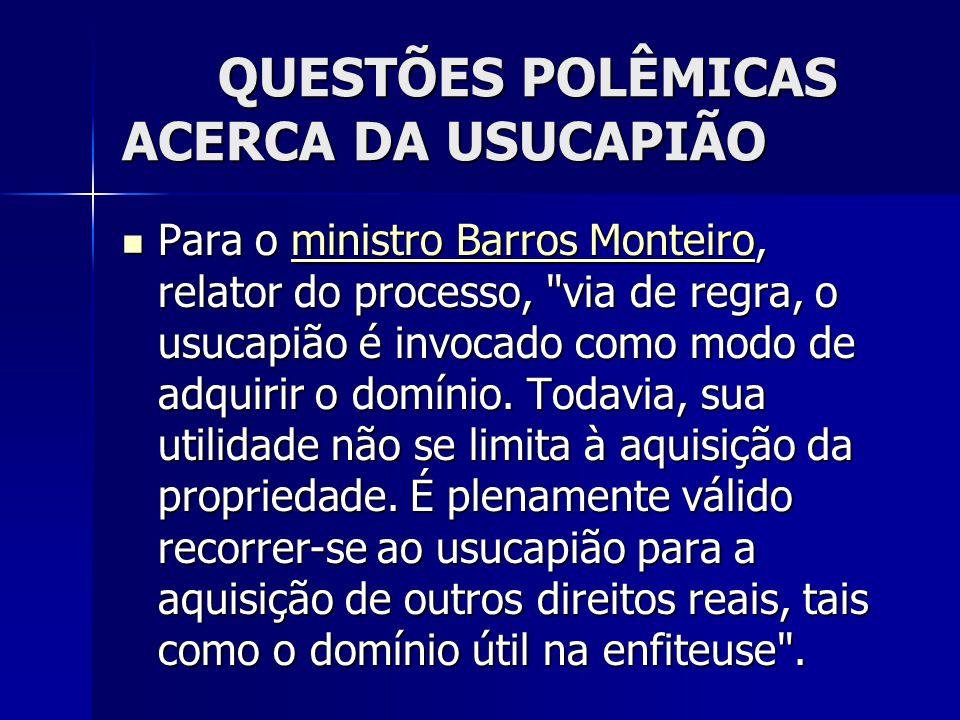 QUESTÕES POLÊMICAS ACERCA DA USUCAPIÃO Para o ministro Barros Monteiro, relator do processo,