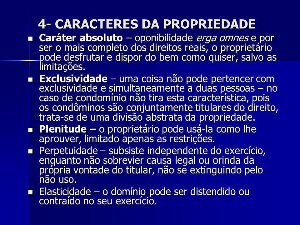 4- CARACTERES DA PROPRIEDADE Caráter absoluto – oponibilidade erga omnes e por ser o mais completo dos direitos reais, o proprietário pode desfrutar e