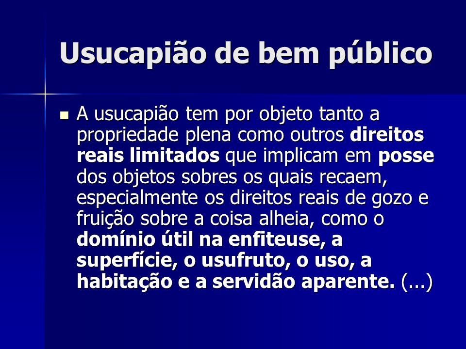 Usucapião de bem público A usucapião tem por objeto tanto a propriedade plena como outros direitos reais limitados que implicam em posse dos objetos s