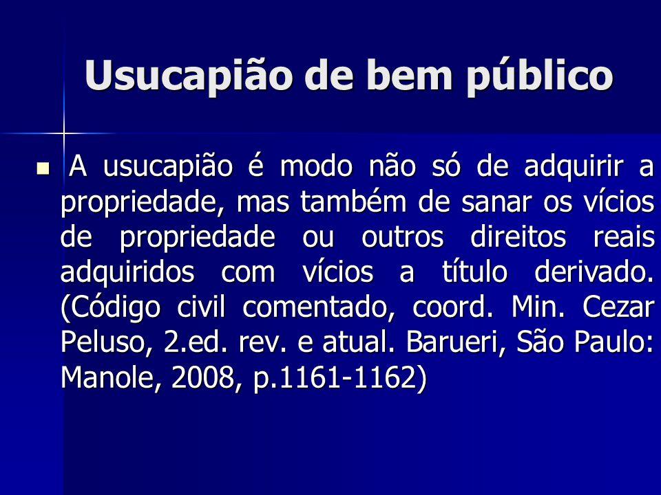 Usucapião de bem público A usucapião é modo não só de adquirir a propriedade, mas também de sanar os vícios de propriedade ou outros direitos reais ad