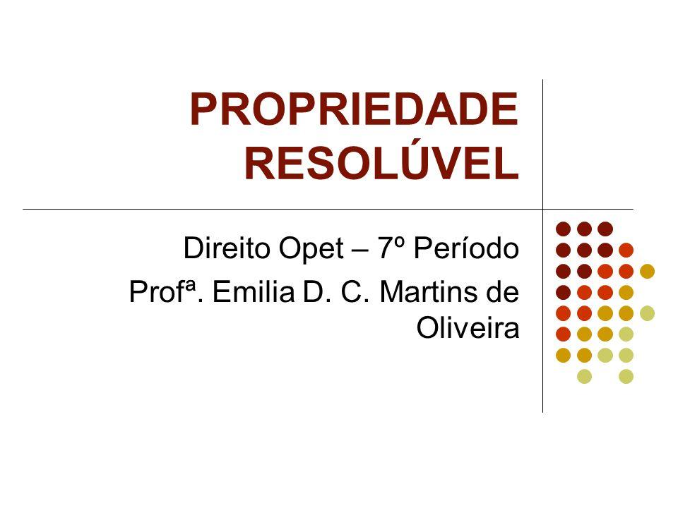 PROPRIEDADE RESOLÚVEL Direito Opet – 7º Período Profª. Emilia D. C. Martins de Oliveira