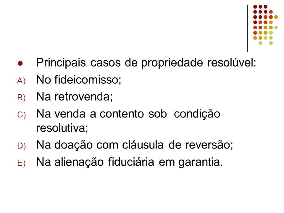 Principais casos de propriedade resolúvel: A) No fideicomisso; B) Na retrovenda; C) Na venda a contento sob condição resolutiva; D) Na doação com cláusula de reversão; E) Na alienação fiduciária em garantia.