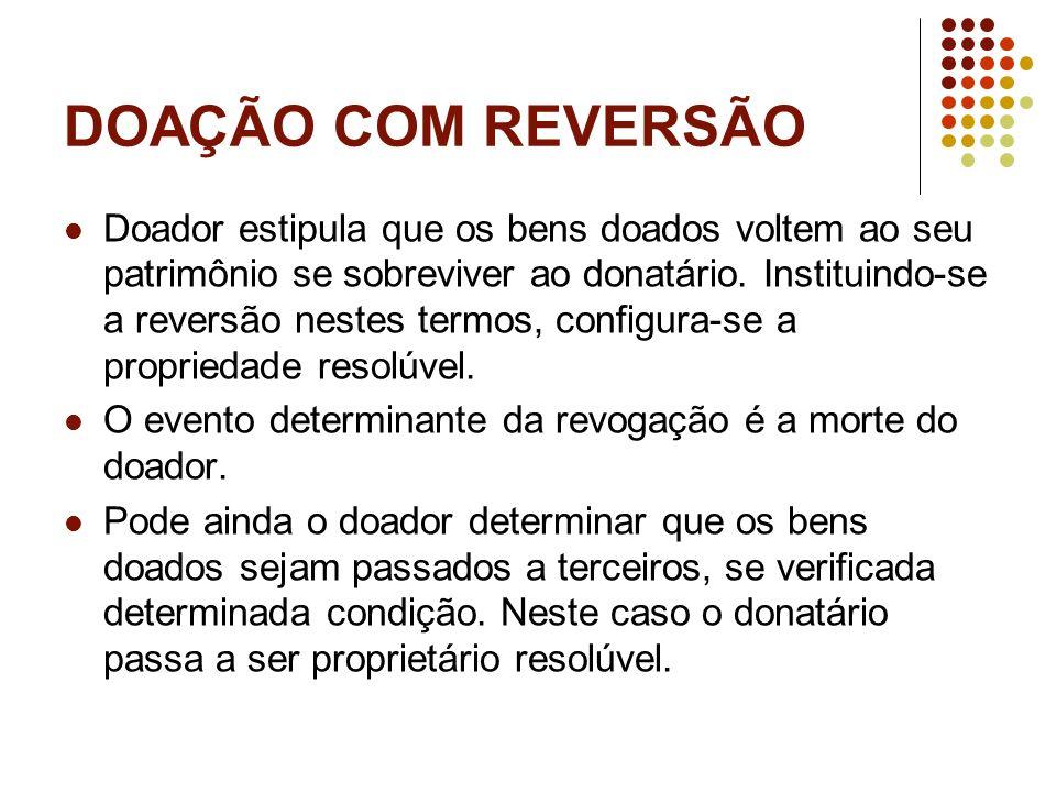DOAÇÃO COM REVERSÃO Doador estipula que os bens doados voltem ao seu patrimônio se sobreviver ao donatário.
