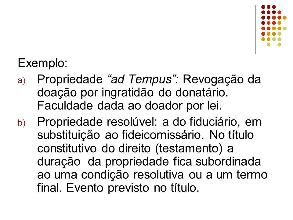 Exemplo: a) Propriedade ad Tempus : Revogação da doação por ingratidão do donatário.
