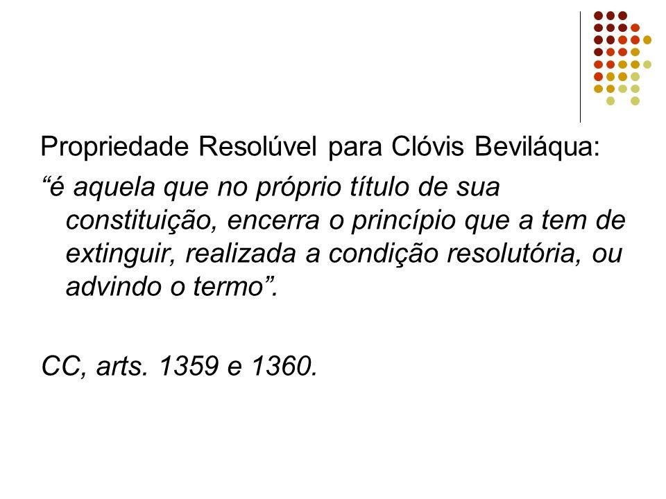 Propriedade Resolúvel para Clóvis Beviláqua: é aquela que no próprio título de sua constituição, encerra o princípio que a tem de extinguir, realizada a condição resolutória, ou advindo o termo .