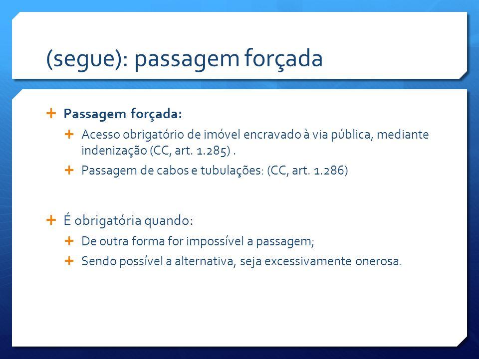(segue): passagem forçada  Passagem forçada:  Acesso obrigatório de imóvel encravado à via pública, mediante indenização (CC, art.