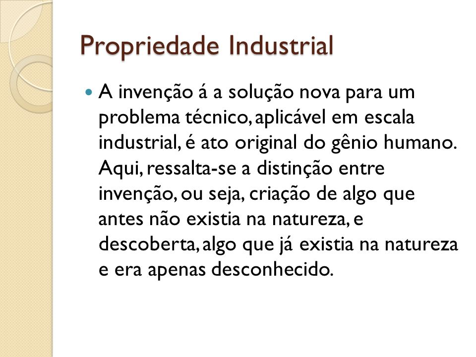 Propriedade Industrial A invenção á a solução nova para um problema técnico, aplicável em escala industrial, é ato original do gênio humano. Aqui, res