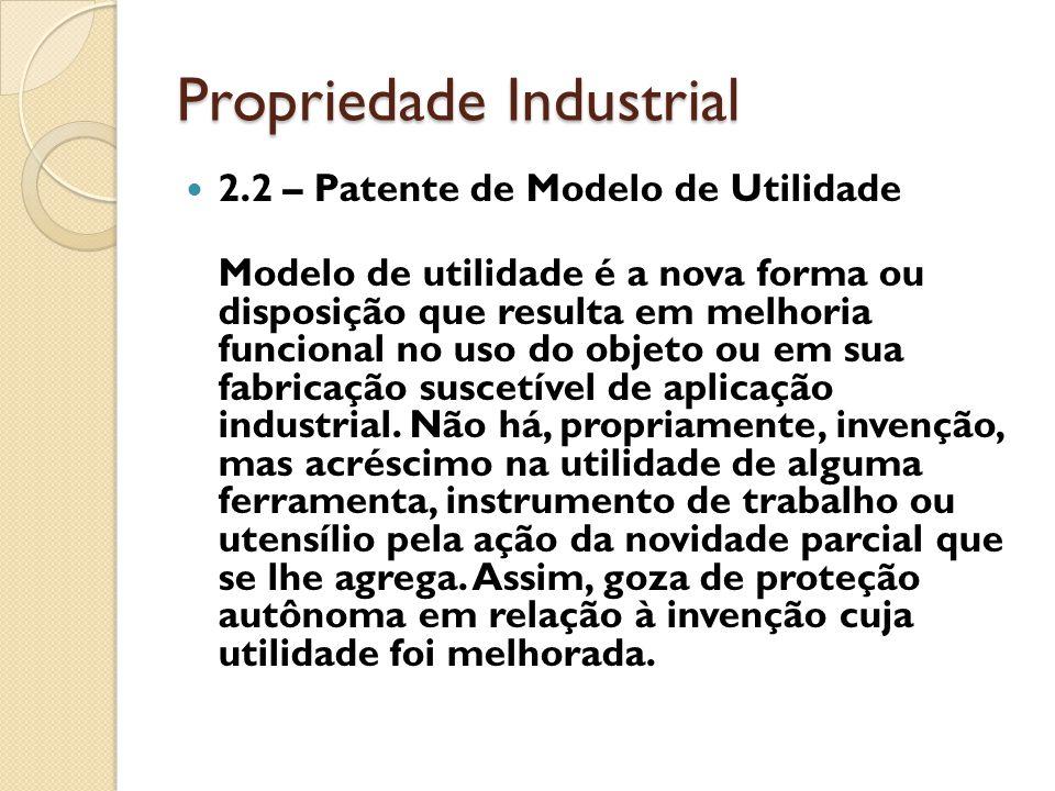 Propriedade Industrial 2.2 – Patente de Modelo de Utilidade Modelo de utilidade é a nova forma ou disposição que resulta em melhoria funcional no uso