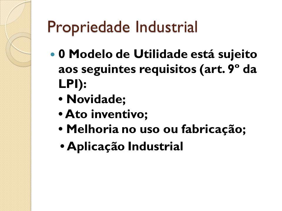 Propriedade Industrial 0 Modelo de Utilidade está sujeito aos seguintes requisitos (art. 9º da LPI): Novidade; Ato inventivo; Melhoria no uso ou fabri