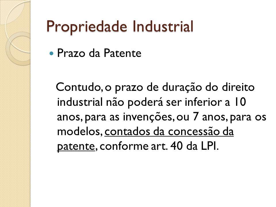 Propriedade Industrial Prazo da Patente Contudo, o prazo de duração do direito industrial não poderá ser inferior a 10 anos, para as invenções, ou 7 a