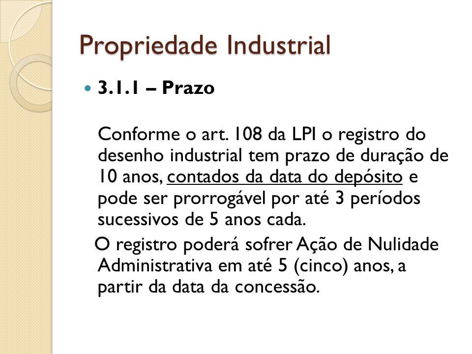 Propriedade Industrial 3.1.1 – Prazo Conforme o art. 108 da LPI o registro do desenho industrial tem prazo de duração de 10 anos, contados da data do