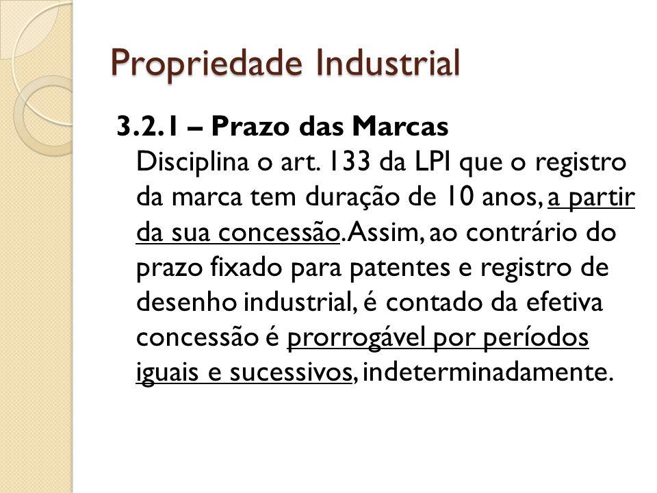Propriedade Industrial 3.2.1 – Prazo das Marcas Disciplina o art. 133 da LPI que o registro da marca tem duração de 10 anos, a partir da sua concessão