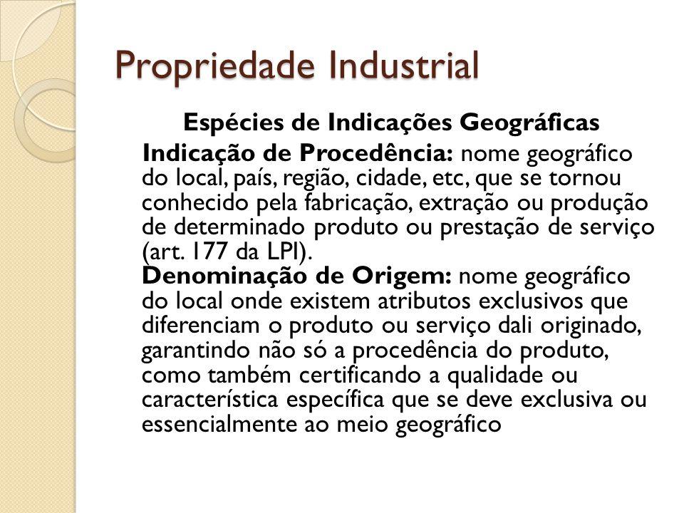 Propriedade Industrial Espécies de Indicações Geográficas Indicação de Procedência: nome geográfico do local, país, região, cidade, etc, que se tornou