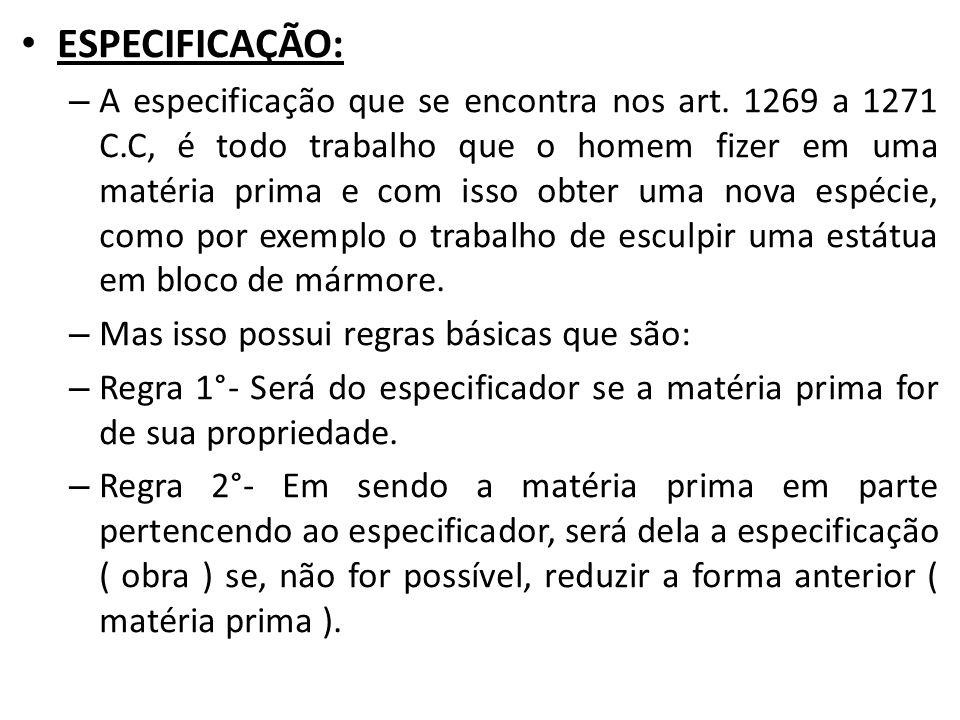 ESPECIFICAÇÃO: – A especificação que se encontra nos art. 1269 a 1271 C.C, é todo trabalho que o homem fizer em uma matéria prima e com isso obter uma
