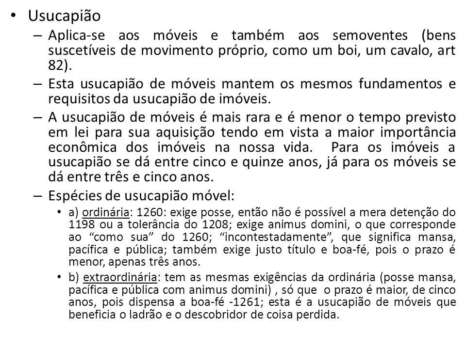 Usucapião – Aplica-se aos móveis e também aos semoventes (bens suscetíveis de movimento próprio, como um boi, um cavalo, art 82). – Esta usucapião de