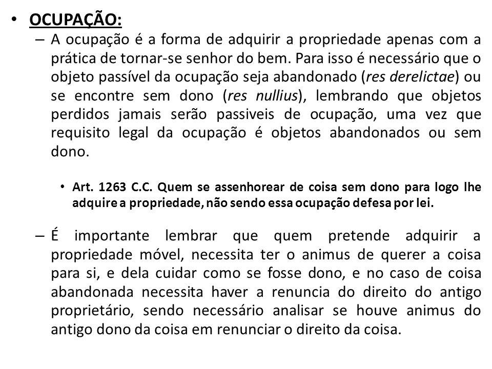 OCUPAÇÃO: – A ocupação é a forma de adquirir a propriedade apenas com a prática de tornar-se senhor do bem. Para isso é necessário que o objeto passív