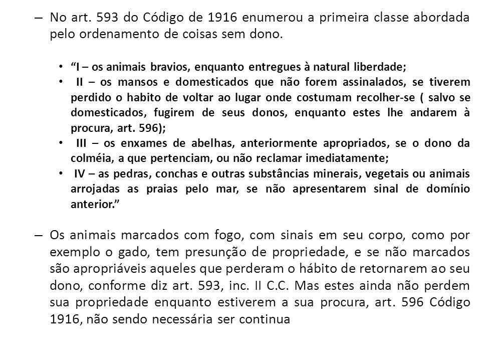 """– No art. 593 do Código de 1916 enumerou a primeira classe abordada pelo ordenamento de coisas sem dono. """"I – os animais bravios, enquanto entregues à"""