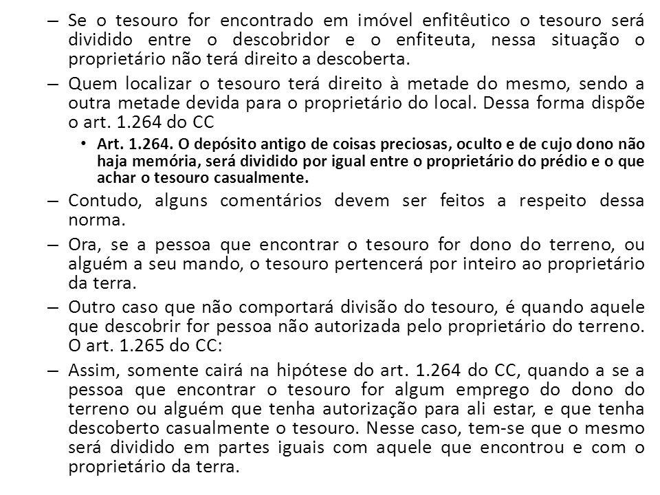 – Se o tesouro for encontrado em imóvel enfitêutico o tesouro será dividido entre o descobridor e o enfiteuta, nessa situação o proprietário não terá
