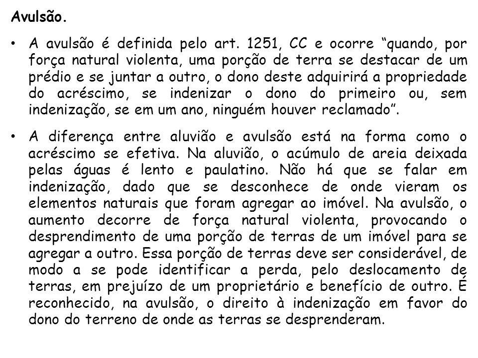 """Avulsão. A avulsão é definida pelo art. 1251, CC e ocorre """"quando, por força natural violenta, uma porção de terra se destacar de um prédio e se junta"""