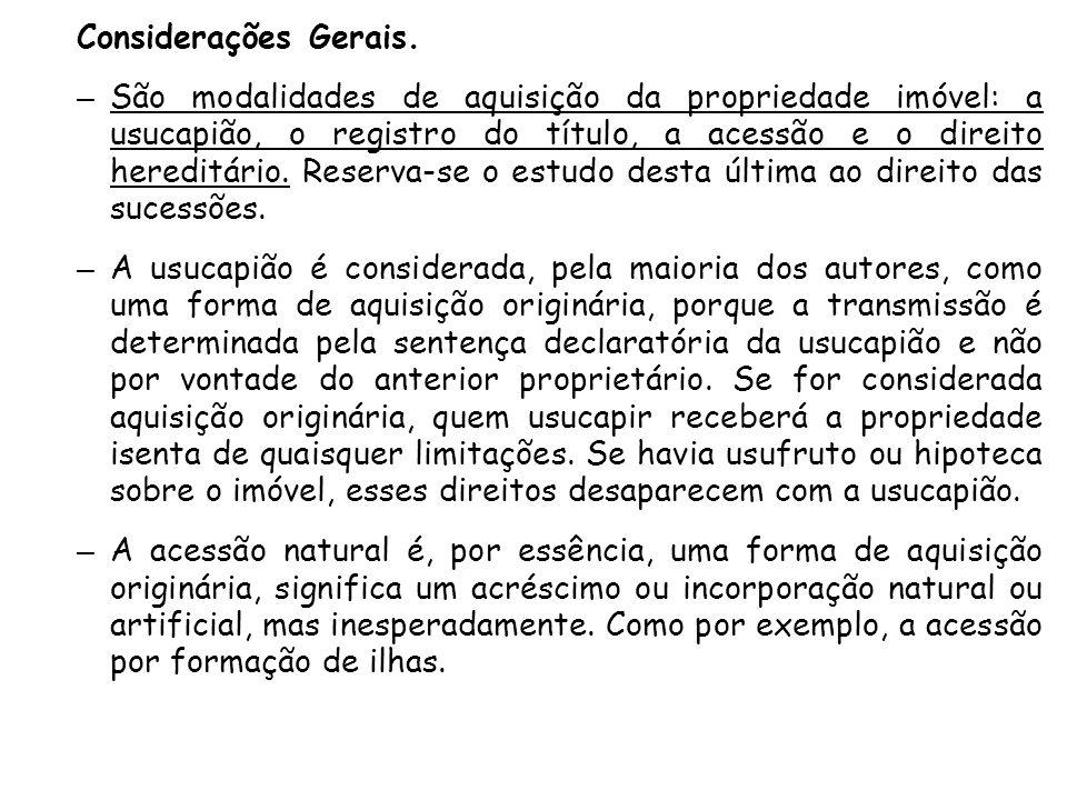 Considerações Gerais. – São modalidades de aquisição da propriedade imóvel: a usucapião, o registro do título, a acessão e o direito hereditário. Rese