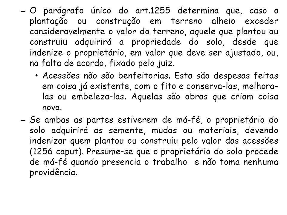 – O parágrafo único do art.1255 determina que, caso a plantação ou construção em terreno alheio exceder consideravelmente o valor do terreno, aquele q