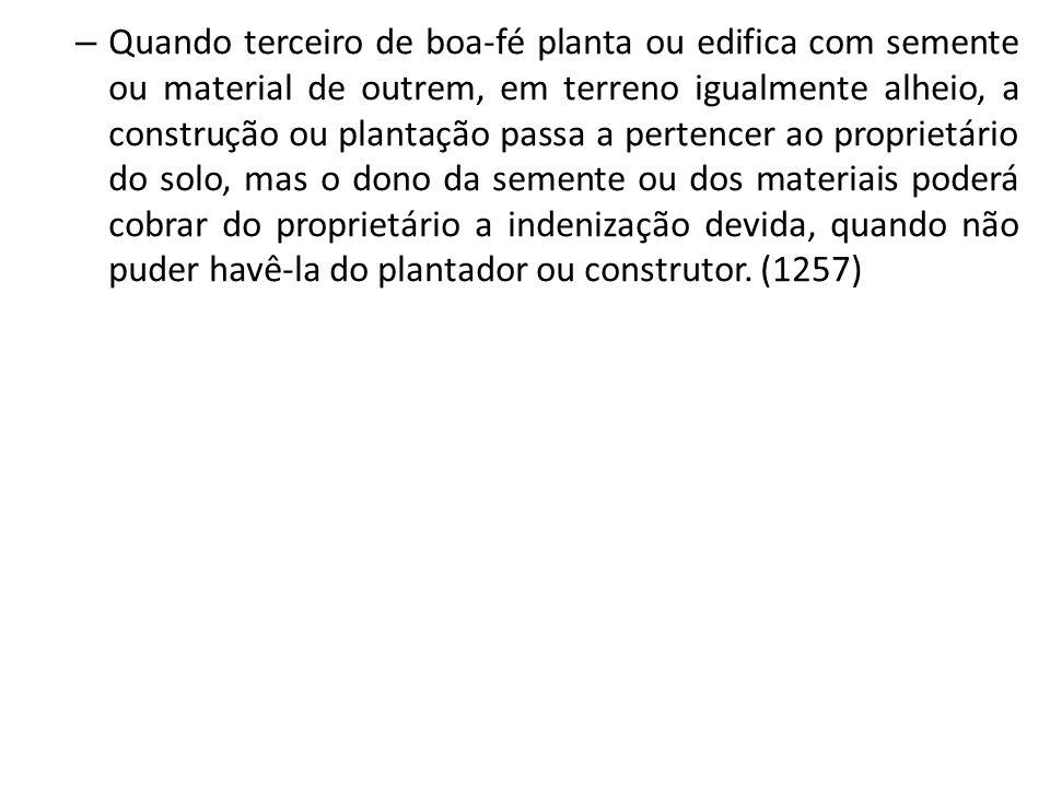 – Quando terceiro de boa-fé planta ou edifica com semente ou material de outrem, em terreno igualmente alheio, a construção ou plantação passa a perte