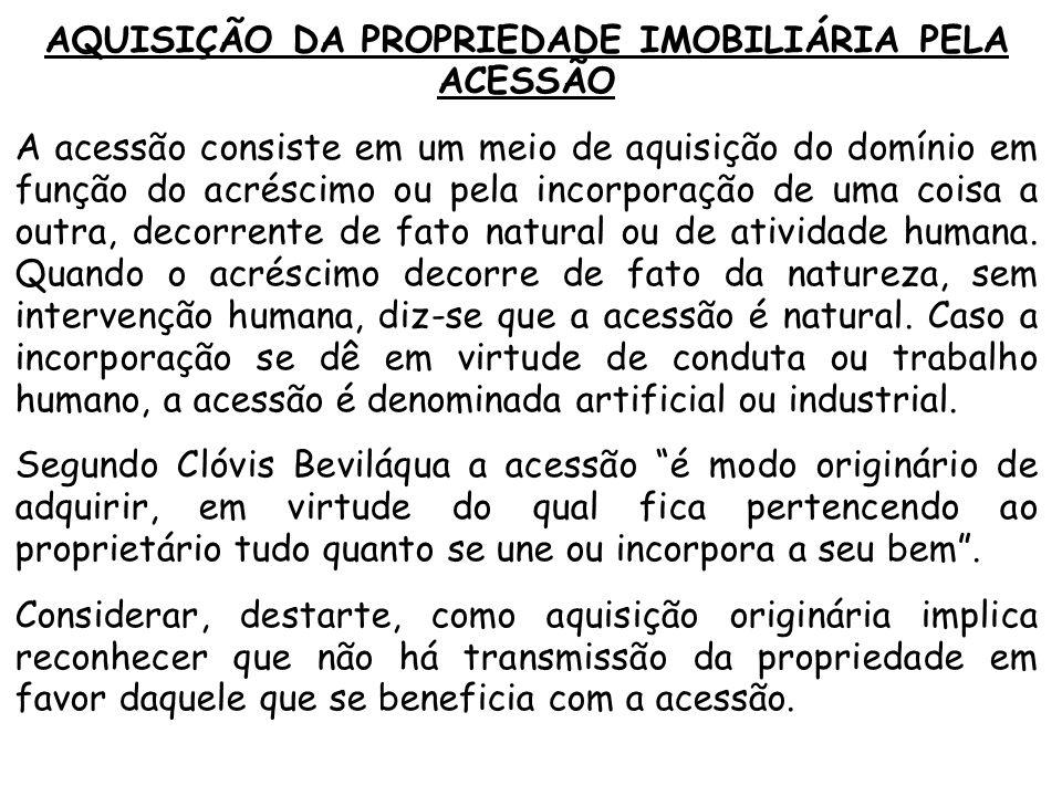AQUISIÇÃO DA PROPRIEDADE IMOBILIÁRIA PELA ACESSÃO A acessão consiste em um meio de aquisição do domínio em função do acréscimo ou pela incorporação de