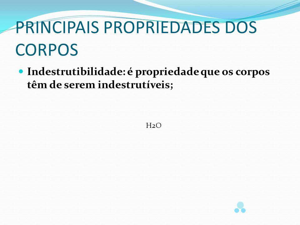 PRINCIPAIS PROPRIEDADES DOS CORPOS Indestrutibilidade: é propriedade que os corpos têm de serem indestrutíveis; H2O