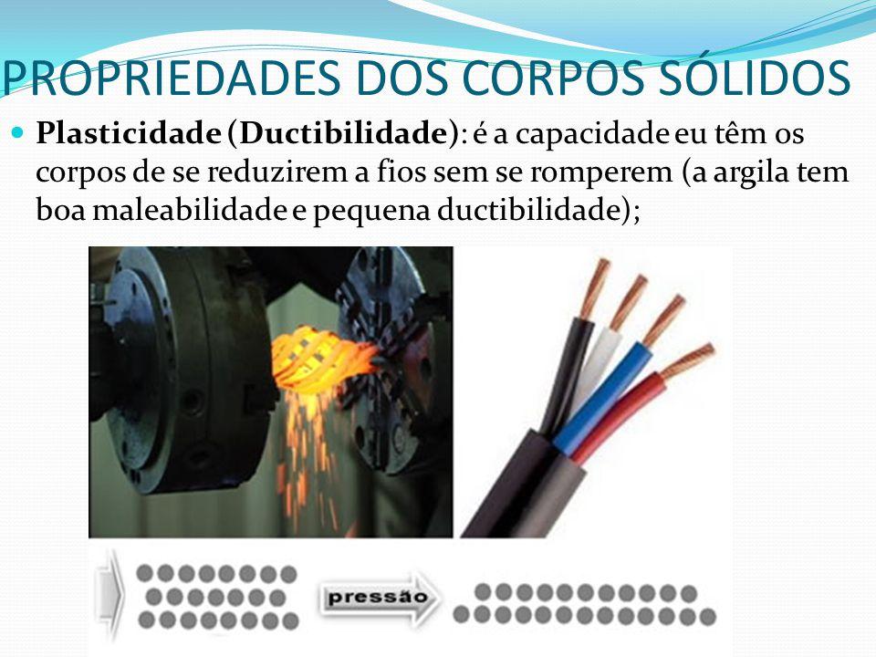 PROPRIEDADES DOS CORPOS SÓLIDOS Plasticidade (Ductibilidade): é a capacidade eu têm os corpos de se reduzirem a fios sem se romperem (a argila tem boa