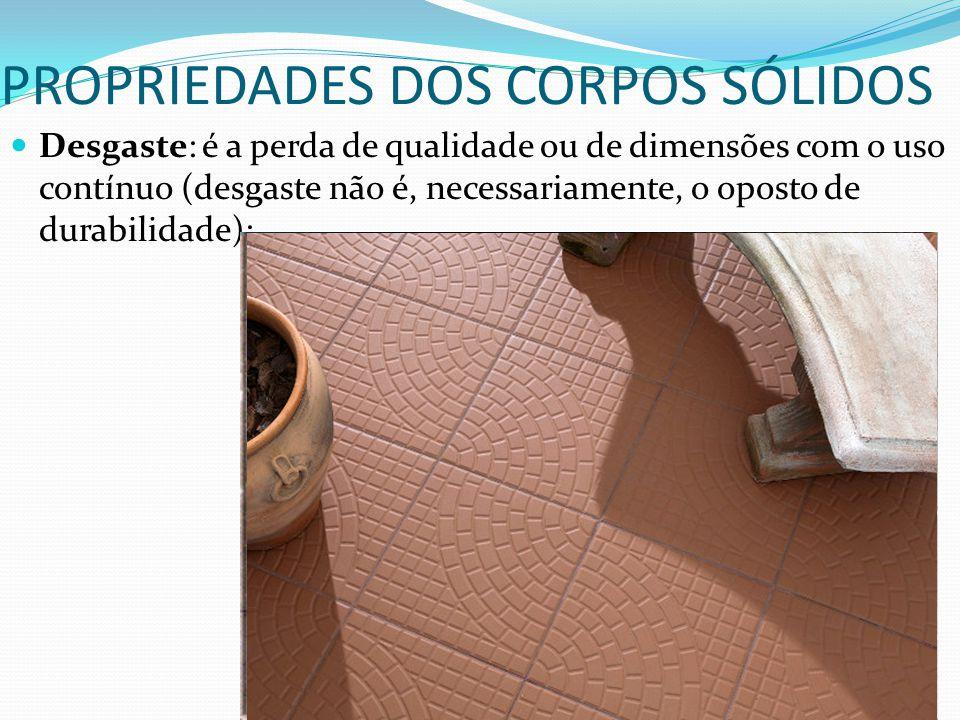 PROPRIEDADES DOS CORPOS SÓLIDOS Desgaste: é a perda de qualidade ou de dimensões com o uso contínuo (desgaste não é, necessariamente, o oposto de dura