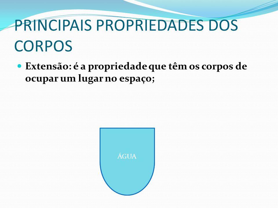 PRINCIPAIS PROPRIEDADES DOS CORPOS Extensão: é a propriedade que têm os corpos de ocupar um lugar no espaço; ÁGUA