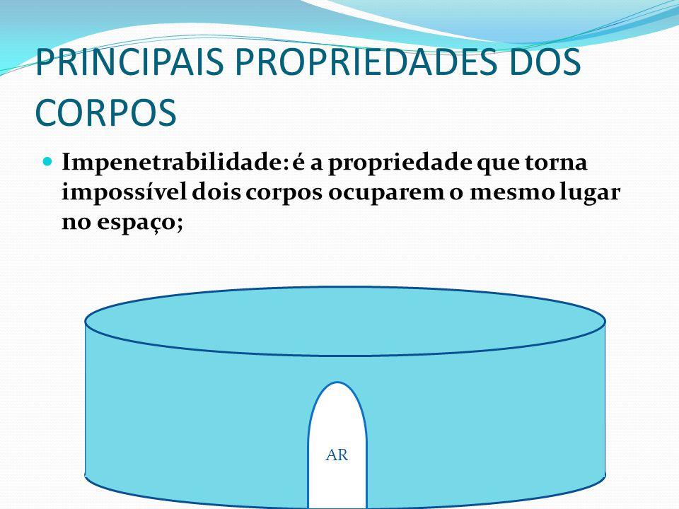 PRINCIPAIS PROPRIEDADES DOS CORPOS Impenetrabilidade: é a propriedade que torna impossível dois corpos ocuparem o mesmo lugar no espaço; AR