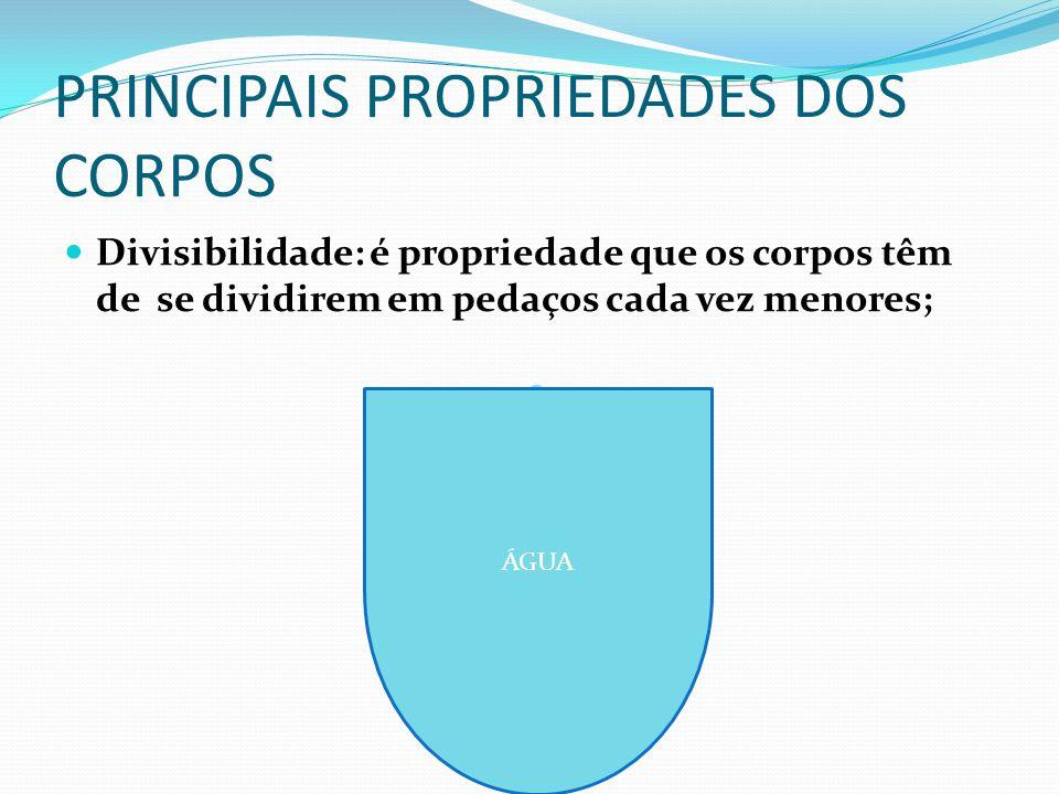 PRINCIPAIS PROPRIEDADES DOS CORPOS Divisibilidade: é propriedade que os corpos têm de se dividirem em pedaços cada vez menores; H2O ÁGUA