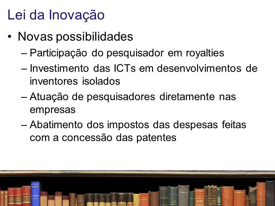 Lei da Inovação Novas possibilidades –Participação do pesquisador em royalties –Investimento das ICTs em desenvolvimentos de inventores isolados –Atua