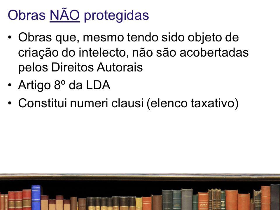 Obras NÃO protegidas Obras que, mesmo tendo sido objeto de criação do intelecto, não são acobertadas pelos Direitos Autorais Artigo 8º da LDA Constitu
