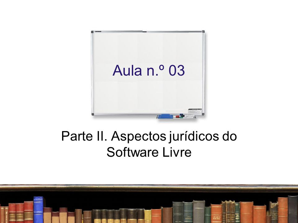 Aula n.º 03 Parte II. Aspectos jurídicos do Software Livre