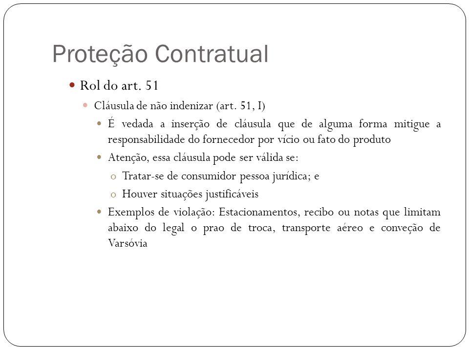 Proteção Contratual Rol do art. 51 Cláusula de não indenizar (art. 51, I) É vedada a inserção de cláusula que de alguma forma mitigue a responsabilida