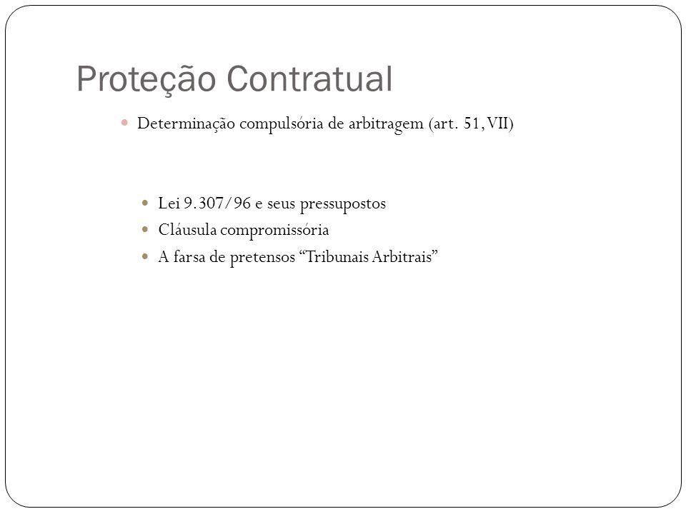 Proteção Contratual Determinação compulsória de arbitragem (art. 51, VII) Lei 9.307/96 e seus pressupostos Cláusula compromissória A farsa de pretenso