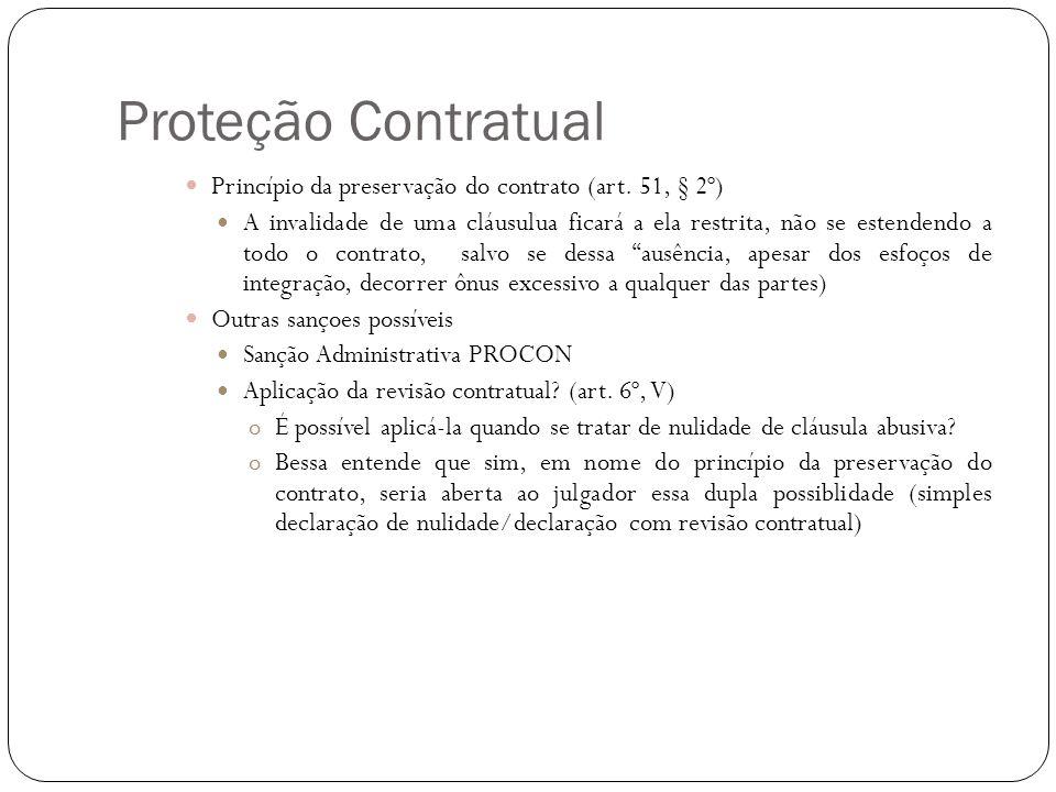 Proteção Contratual Princípio da preservação do contrato (art. 51, § 2º) A invalidade de uma cláusulua ficará a ela restrita, não se estendendo a todo