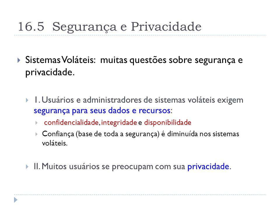 16.5 Segurança e Privacidade  Sistemas Voláteis: muitas questões sobre segurança e privacidade.